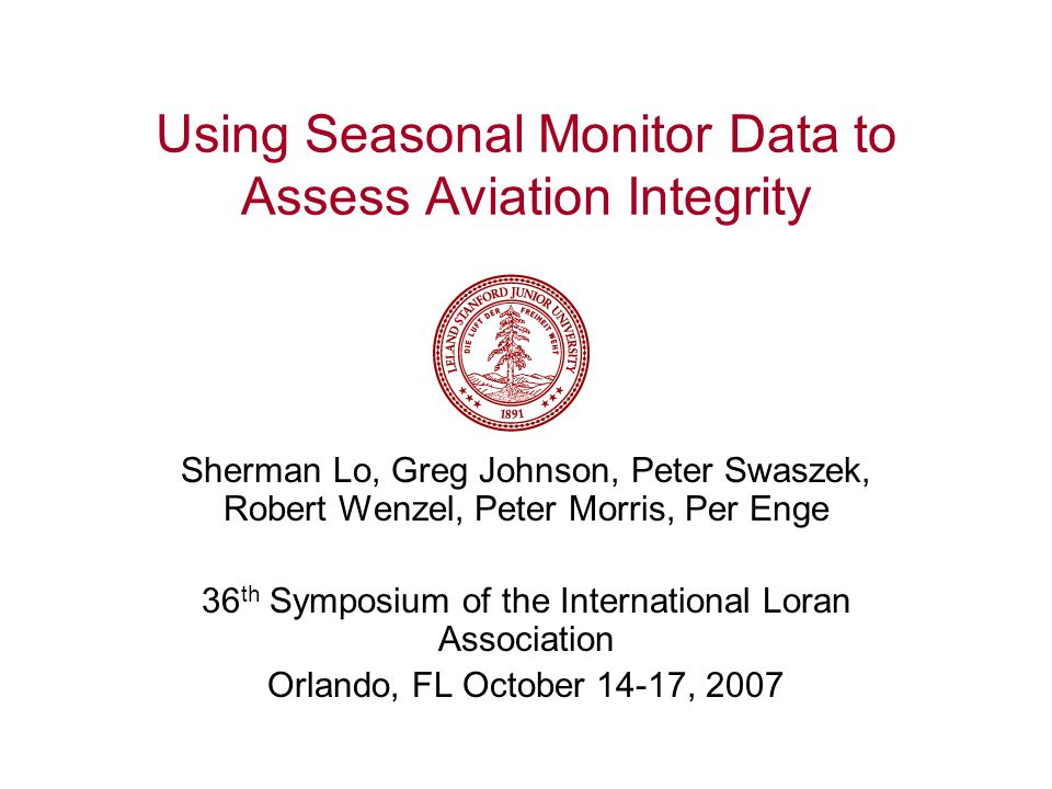 Using Seasonal Monitor Data to Assess Aviation Integrity Sherman Lo, Greg Johnson, Peter Swaszek, Robert Wenzel, Peter Morris, Per Enge 36 th Symposium of the International Loran Association Orlando, FL October 14-17, 2007