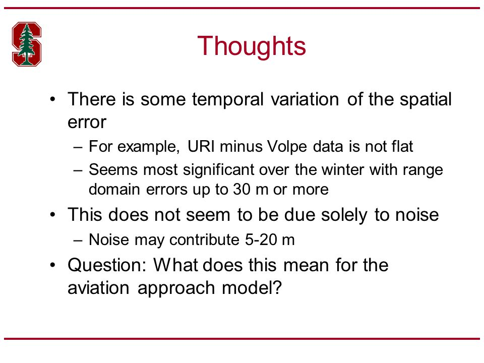 Thoughts There is some temporal variation of the spatial error –For example, URI minus Volpe data is not flat –Seems most significant over the winter with range domain errors up to 30 m or more This does not seem to be due solely to noise –Noise may contribute 5-20 m Question: What does this mean for the aviation approach model