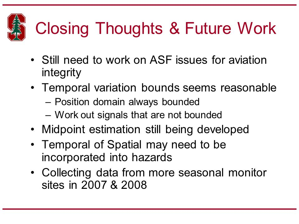 Closing Thoughts & Future Work Still need to work on ASF issues for aviation integrity Temporal variation bounds seems reasonable –Position domain always bounded –Work out signals that are not bounded Midpoint estimation still being developed Temporal of Spatial may need to be incorporated into hazards Collecting data from more seasonal monitor sites in 2007 & 2008