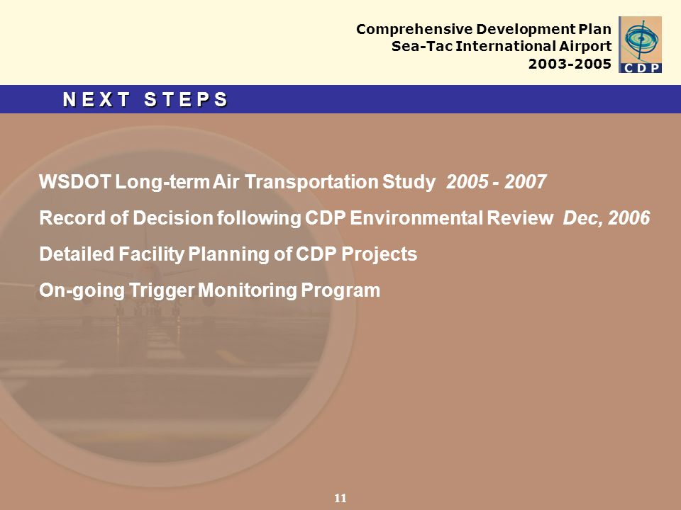 Comprehensive Development Plan Sea-Tac International Airport 2003-2005 N E X T S T E P S 11 WSDOT Long-term Air Transportation Study 2005 - 2007 Record of Decision following CDP Environmental Review Dec, 2006 Detailed Facility Planning of CDP Projects On-going Trigger Monitoring Program