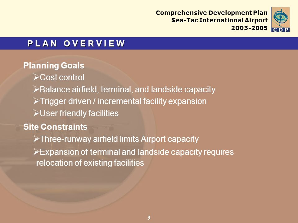 Comprehensive Development Plan Sea-Tac International Airport 2003-2005 P L A N O V E R V I E W Planning Goals Cost control Balance airfield, terminal, and landside capacity Trigger driven / incremental facility expansion User friendly facilities Site Constraints Three-runway airfield limits Airport capacity Expansion of terminal and landside capacity requires relocation of existing facilities 3