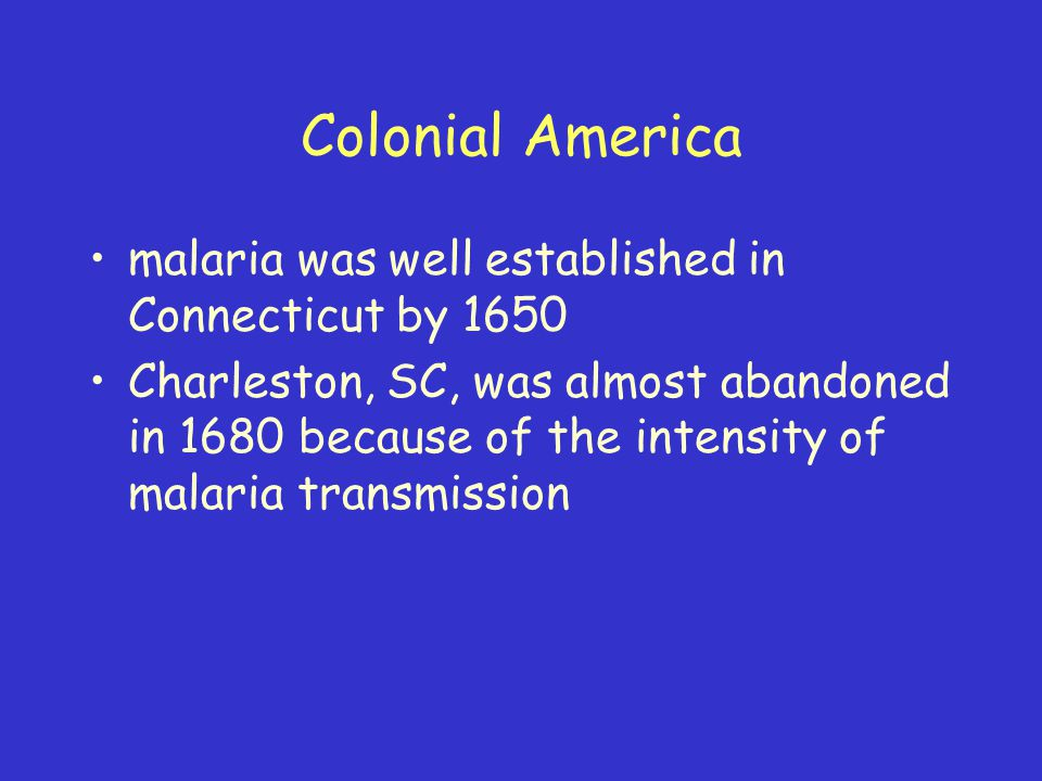 Colonial America malaria was well established in Connecticut by 1650 Charleston, SC, was almost abandoned in 1680 because of the intensity of malaria transmission