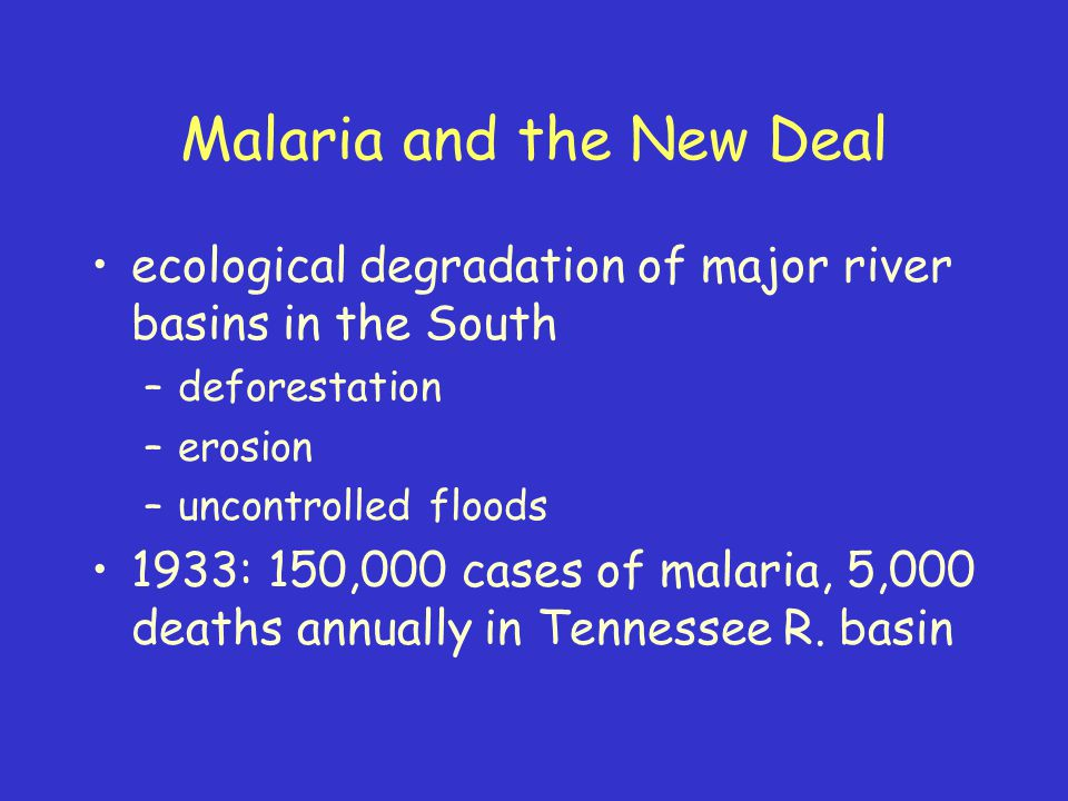 Malaria and the New Deal ecological degradation of major river basins in the South –deforestation –erosion –uncontrolled floods 1933: 150,000 cases of malaria, 5,000 deaths annually in Tennessee R.