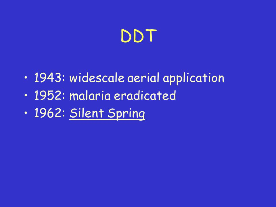 DDT 1943: widescale aerial application 1952: malaria eradicated 1962: Silent Spring