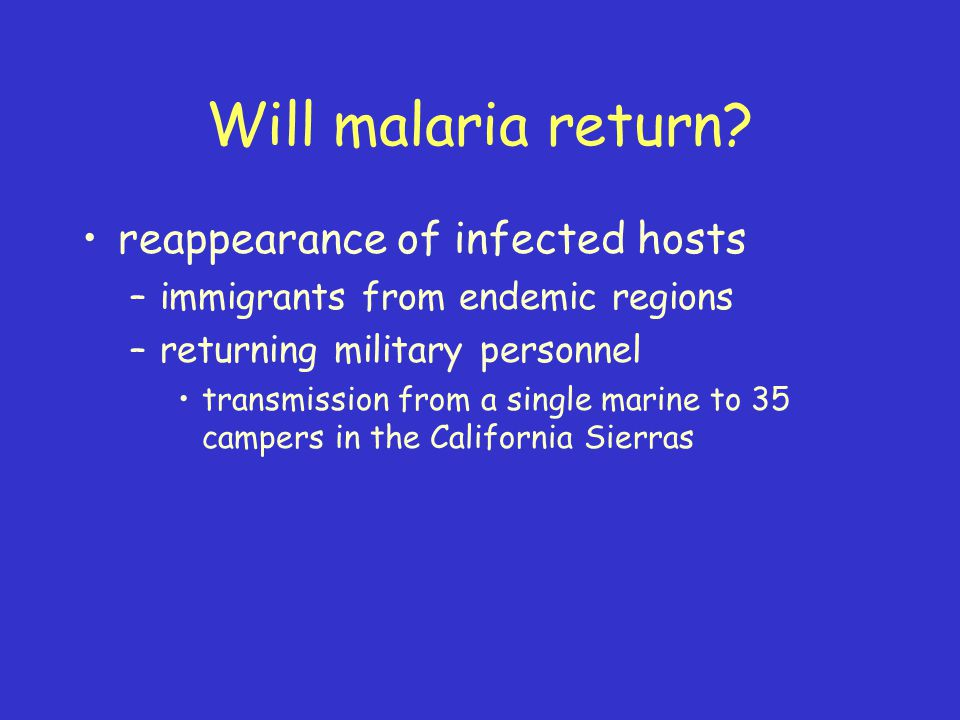 Will malaria return? reappearance of infected hosts –immigrants from endemic regions –returning military personnel transmission from a single marine t