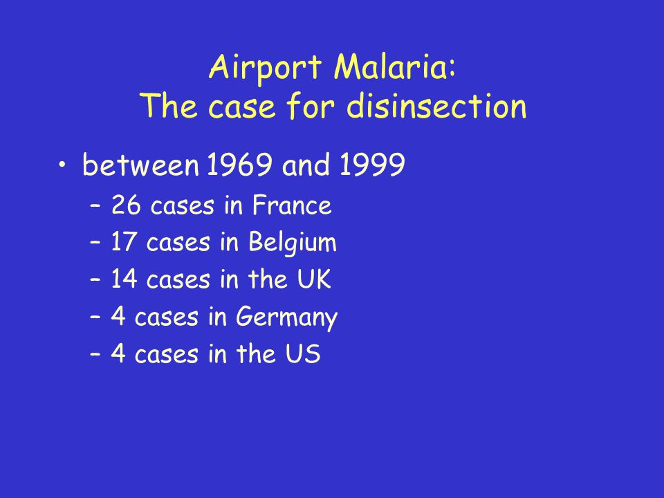 Airport Malaria: The case for disinsection between 1969 and 1999 –26 cases in France –17 cases in Belgium –14 cases in the UK –4 cases in Germany –4 cases in the US