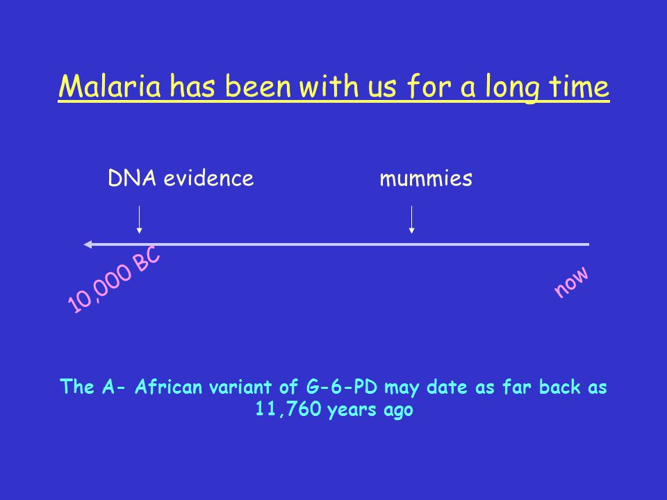 Malaria has been with us for a long time now 10,000 BC mummiesDNA evidence The A- African variant of G-6-PD may date as far back as 11,760 years ago