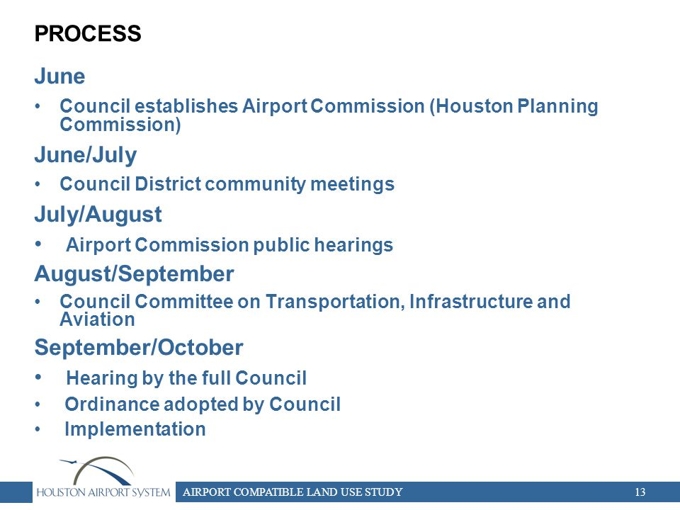 AIRPORT COMPATIBLE LAND USE STUDY13 PROCESS June Council establishes Airport Commission (Houston Planning Commission) June/July Council District community meetings July/August Airport Commission public hearings August/September Council Committee on Transportation, Infrastructure and Aviation September/October Hearing by the full Council Ordinance adopted by Council Implementation