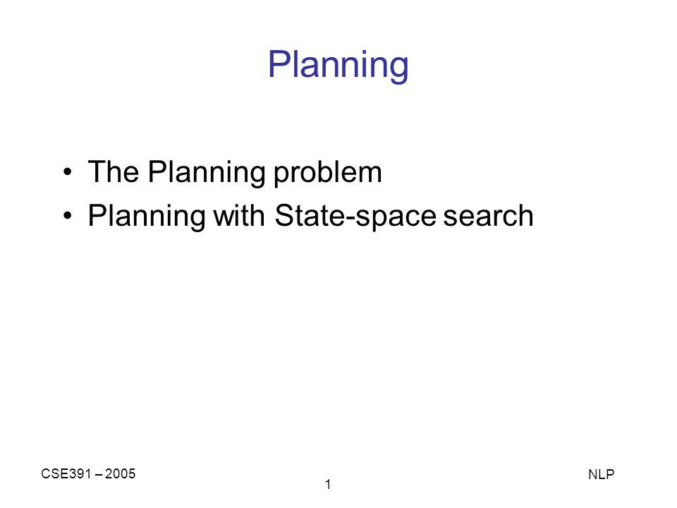 CSE391 – 2005 NLP 1 Planning The Planning problem Planning with State-space search
