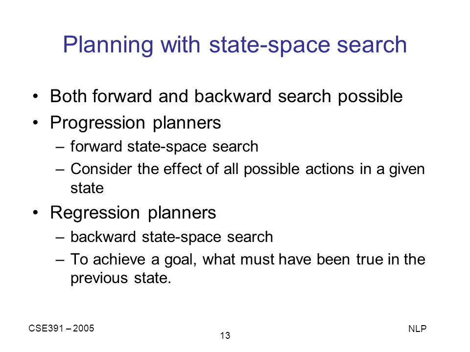 CSE391 – 2005 NLP 13 Planning with state-space search Both forward and backward search possible Progression planners –forward state-space search –Consider the effect of all possible actions in a given state Regression planners –backward state-space search –To achieve a goal, what must have been true in the previous state.
