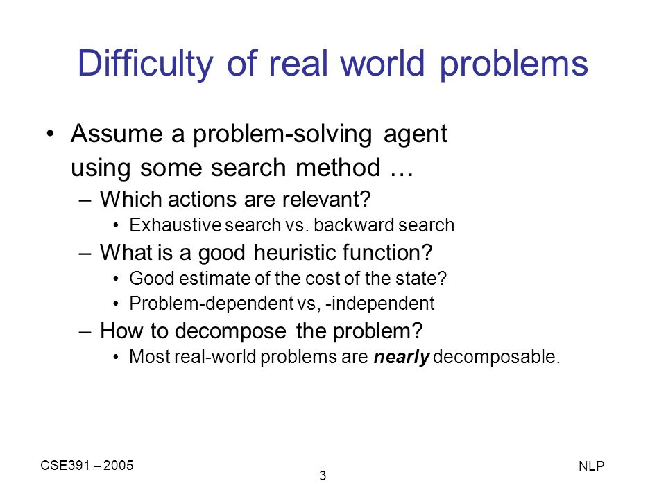 CSE391 – 2005 NLP 3 Difficulty of real world problems Assume a problem-solving agent using some search method … –Which actions are relevant? Exhaustiv