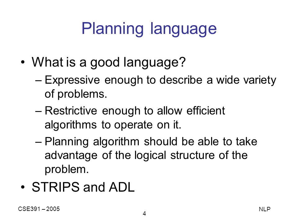 CSE391 – 2005 NLP 4 Planning language What is a good language? –Expressive enough to describe a wide variety of problems. –Restrictive enough to allow