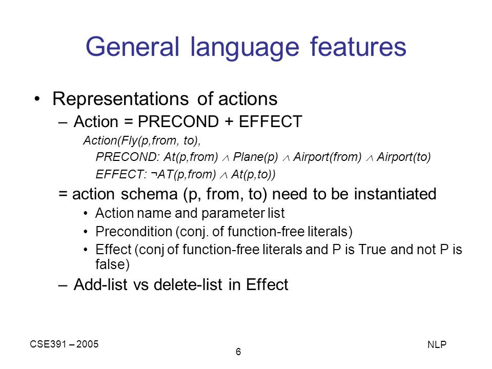CSE391 – 2005 NLP 6 General language features Representations of actions –Action = PRECOND + EFFECT Action(Fly(p,from, to), PRECOND: At(p,from) Plane(p) Airport(from) Airport(to) EFFECT: ¬AT(p,from) At(p,to)) = action schema (p, from, to) need to be instantiated Action name and parameter list Precondition (conj.