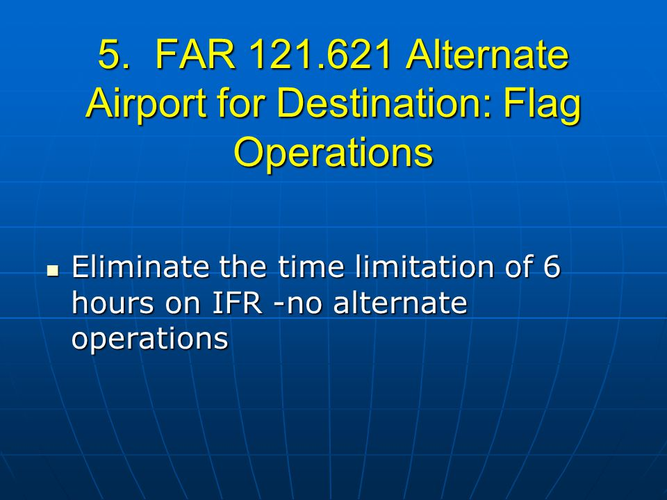 5. FAR 121.621 Alternate Airport for Destination: Flag Operations Eliminate the time limitation of 6 hours on IFR -no alternate operations Eliminate t
