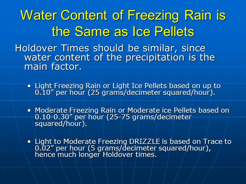 Water Content of Freezing Rain is the Same as Ice Pellets Holdover Times should be similar, since water content of the precipitation is the main factor.