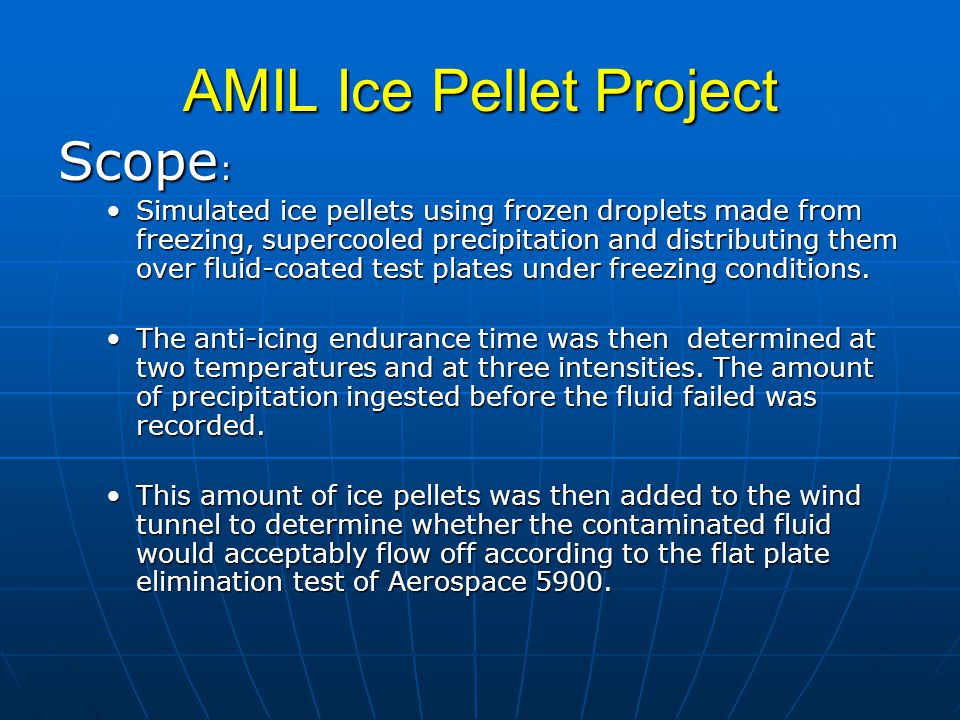 AMIL Ice Pellet Project Scope : Simulated ice pellets using frozen droplets made from freezing, supercooled precipitation and distributing them over fluid-coated test plates under freezing conditions.Simulated ice pellets using frozen droplets made from freezing, supercooled precipitation and distributing them over fluid-coated test plates under freezing conditions.