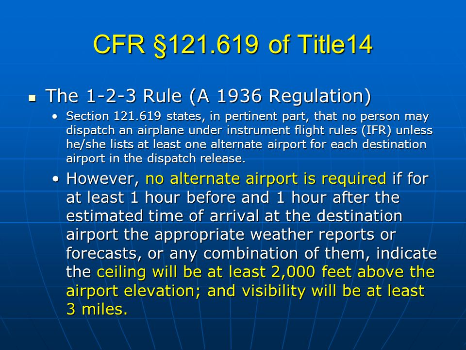 CFR §121.619 of Title14 The 1-2-3 Rule (A 1936 Regulation) The 1-2-3 Rule (A 1936 Regulation) Section 121.619 states, in pertinent part, that no person may dispatch an airplane under instrument flight rules (IFR) unless he/she lists at least one alternate airport for each destination airport in the dispatch release.Section 121.619 states, in pertinent part, that no person may dispatch an airplane under instrument flight rules (IFR) unless he/she lists at least one alternate airport for each destination airport in the dispatch release.