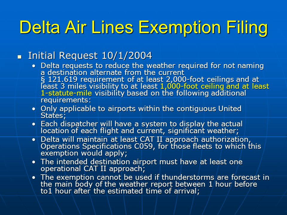 Delta Air Lines Exemption Filing Initial Request 10/1/2004 Initial Request 10/1/2004 Delta requests to reduce the weather required for not naming a destination alternate from the current § 121.619 requirement of at least 2,000-foot ceilings and at least 3 miles visibility to at least 1,000-foot ceiling and at least 1-statute-mile visibility based on the following additional requirements:Delta requests to reduce the weather required for not naming a destination alternate from the current § 121.619 requirement of at least 2,000-foot ceilings and at least 3 miles visibility to at least 1,000-foot ceiling and at least 1-statute-mile visibility based on the following additional requirements: Only applicable to airports within the contiguous United States;Only applicable to airports within the contiguous United States; Each dispatcher will have a system to display the actual location of each flight and current, significant weather;Each dispatcher will have a system to display the actual location of each flight and current, significant weather; Delta will maintain at least CAT II approach authorization, Operations Specifications C059, for those fleets to which this exemption would apply;Delta will maintain at least CAT II approach authorization, Operations Specifications C059, for those fleets to which this exemption would apply; The intended destination airport must have at least one operational CAT II approach;The intended destination airport must have at least one operational CAT II approach; The exemption cannot be used if thunderstorms are forecast in the main body of the weather report between 1 hour before to1 hour after the estimated time of arrival;The exemption cannot be used if thunderstorms are forecast in the main body of the weather report between 1 hour before to1 hour after the estimated time of arrival;