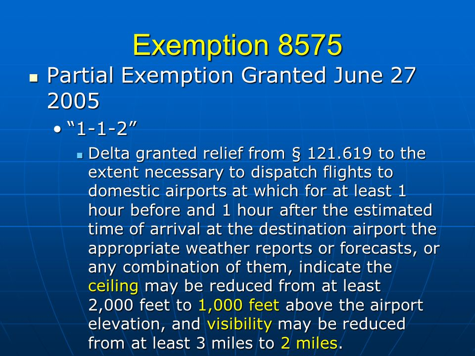 Exemption 8575 Partial Exemption Granted June 27 2005 Partial Exemption Granted June 27 2005 1-1-21-1-2 Delta granted relief from § 121.619 to the extent necessary to dispatch flights to domestic airports at which for at least 1 hour before and 1 hour after the estimated time of arrival at the destination airport the appropriate weather reports or forecasts, or any combination of them, indicate the ceiling may be reduced from at least 2,000 feet to 1,000 feet above the airport elevation, and visibility may be reduced from at least 3 miles to 2 miles.