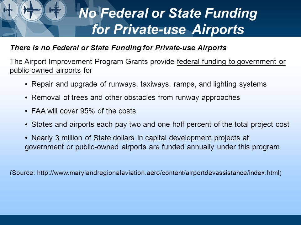 There is no Federal or State Funding for Private-use Airports The Airport Improvement Program Grants provide federal funding to government or public-o