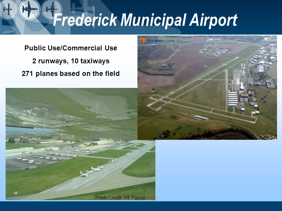Frederick Municipal Airport Photo Credit: HF Payne Public Use/Commercial Use 2 runways, 10 taxiways 271 planes based on the field