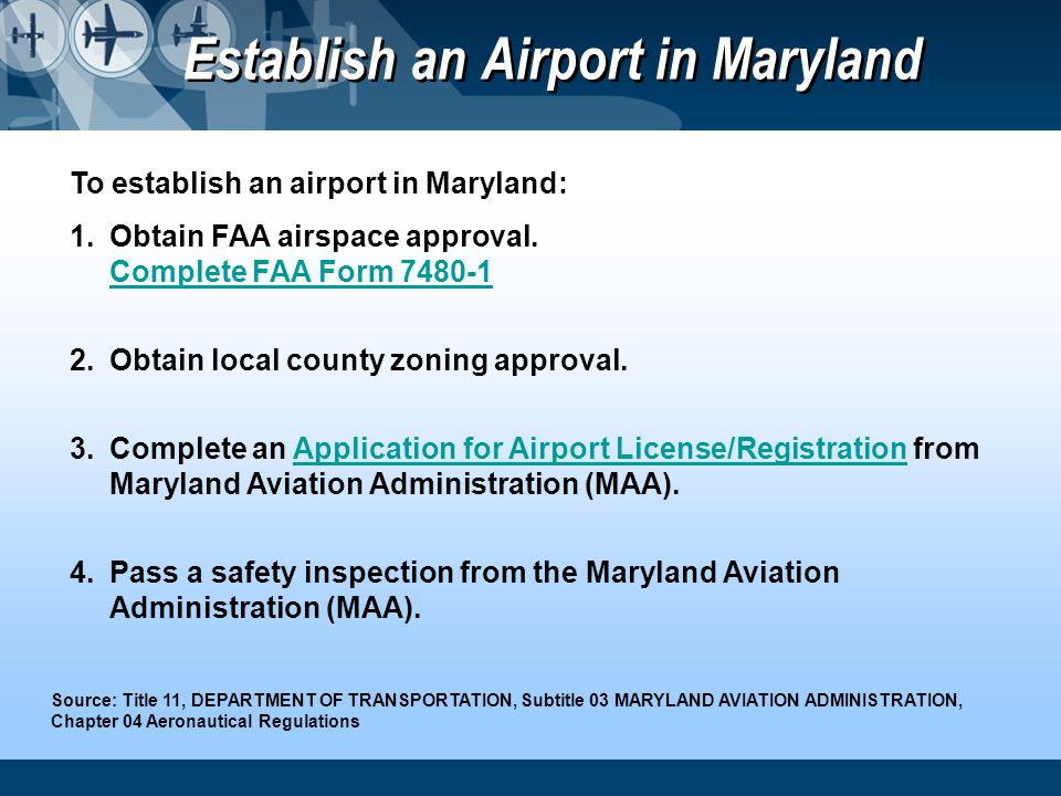 To establish an airport in Maryland: 1.Obtain FAA airspace approval. Complete FAA Form 7480-1 Complete FAA Form 7480-1 2.Obtain local county zoning ap