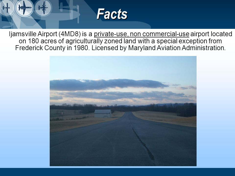 Facts Ijamsville Airport (4MD8) is a private-use, non commercial-use airport located on 180 acres of agriculturally zoned land with a special exceptio