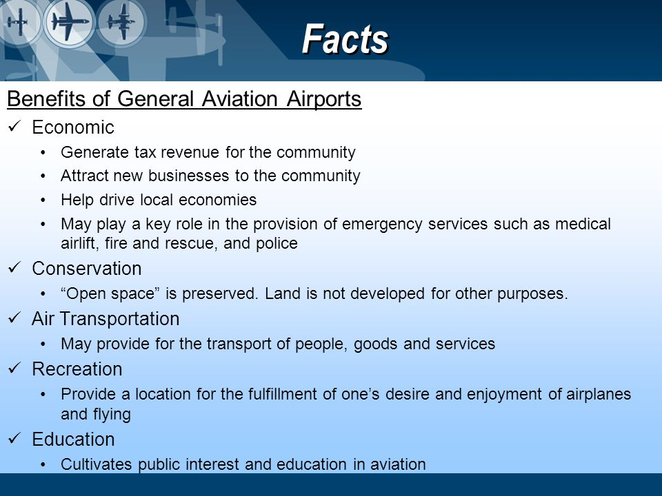 Facts Benefits of General Aviation Airports Economic Generate tax revenue for the community Attract new businesses to the community Help drive local e