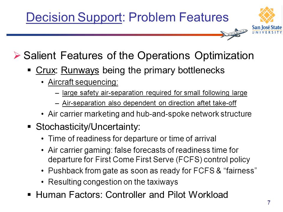 Decision Problems: Needs & Our Focus An overall optimization architecture, as context Instructions for 4-D trajectories for efficient, fair and, of course, safe control (of aircraft movements), In presence of Human-Factors limitations Stochasticity/uncertainty With the assistance of Operational procedures Mathematical optimization and algorithms Advanced Technologies Control difficulty and inefficiency as Input to longer- term planning 8