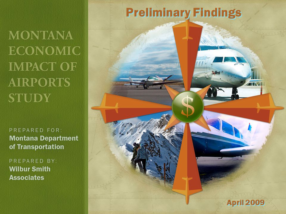 STUDY OVERVIEW Quantify the value of the Montana airport system Sponsored by MDT, Aeronautics Division Majority FAA funded 18 month study, began Fall 2007 Included extensive survey effort Assisted by Morrison Maierle Followed FAA guidelines 120 airports analyzed Brochures prepared for 72 airports Identified quantitative and qualitative benefits
