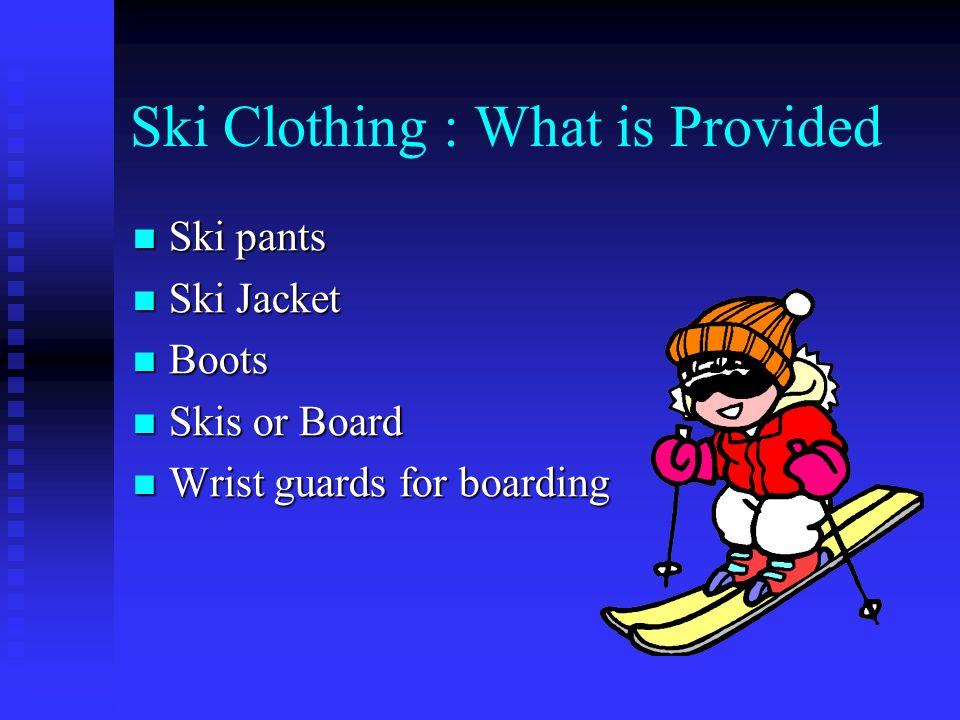 Ski Clothing : What is Provided Ski pants Ski pants Ski Jacket Ski Jacket Boots Boots Skis or Board Skis or Board Wrist guards for boarding Wrist guards for boarding