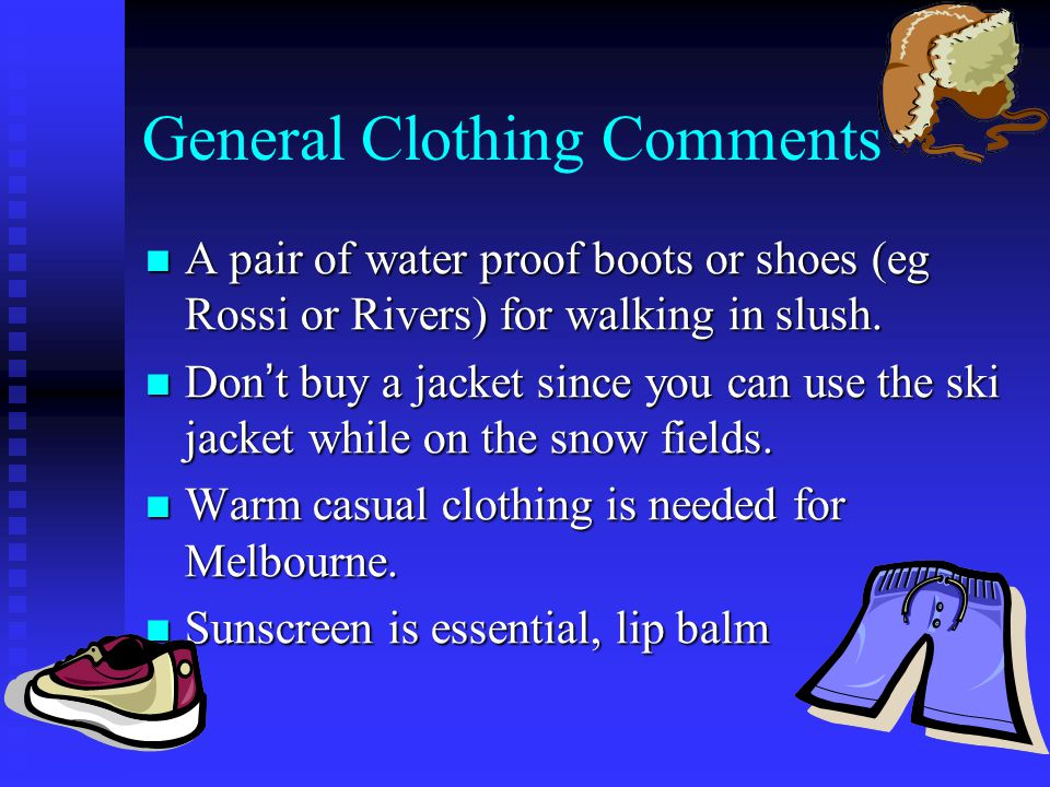 General Clothing Comments A pair of water proof boots or shoes (eg Rossi or Rivers) for walking in slush.
