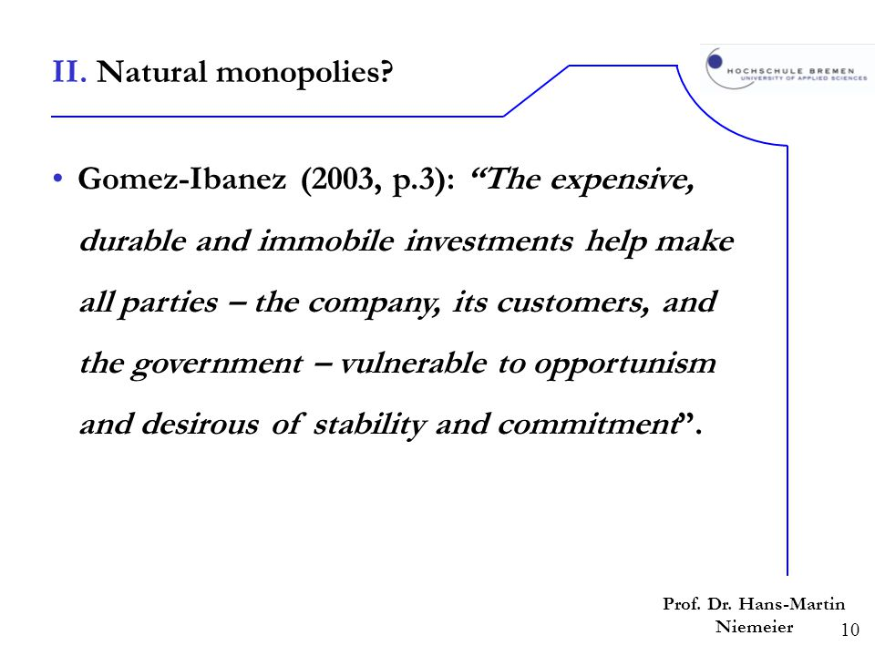 10 Prof. Dr. Hans-Martin Niemeier Gomez-Ibanez (2003, p.3): The expensive, durable and immobile investments help make all parties – the company, its c