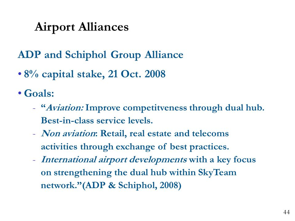 44 ADP and Schiphol Group Alliance 8% capital stake, 21 Oct. 2008 Goals: -Aviation: Improve competitveness through dual hub. Best-in-class service lev