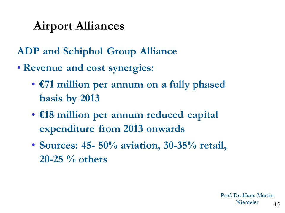 45 Prof. Dr. Hans-Martin Niemeier ADP and Schiphol Group Alliance Revenue and cost synergies: 71 million per annum on a fully phased basis by 2013 18