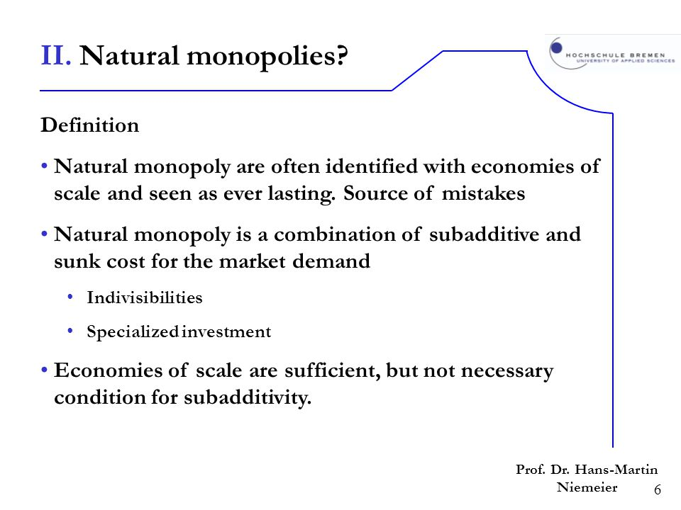 6 Prof. Dr. Hans-Martin Niemeier Definition Natural monopoly are often identified with economies of scale and seen as ever lasting. Source of mistakes