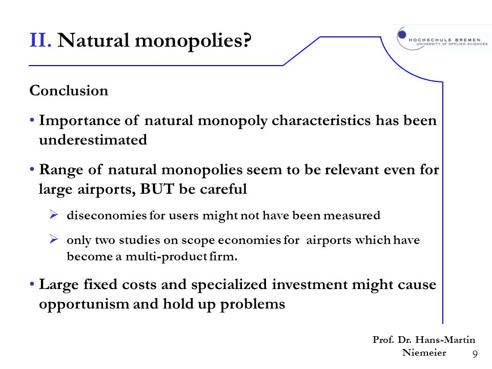 9 Prof. Dr. Hans-Martin Niemeier Conclusion Importance of natural monopoly characteristics has been underestimated Range of natural monopolies seem to