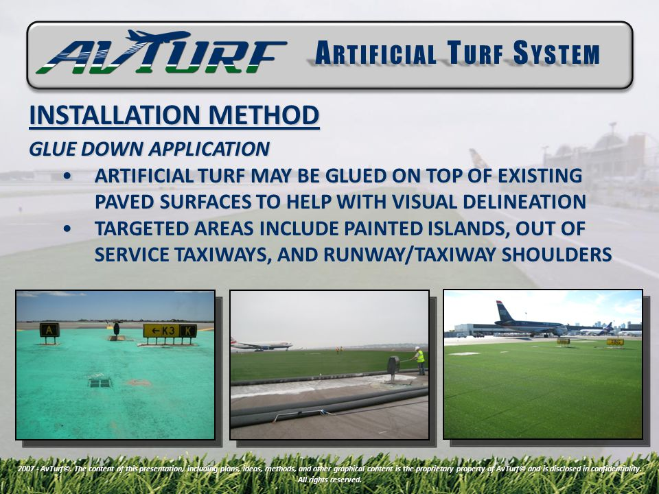 INSTALLATION METHOD GLUE DOWN APPLICATION ARTIFICIAL TURF MAY BE GLUED ON TOP OF EXISTING PAVED SURFACES TO HELP WITH VISUAL DELINEATIONARTIFICIAL TURF MAY BE GLUED ON TOP OF EXISTING PAVED SURFACES TO HELP WITH VISUAL DELINEATION TARGETED AREAS INCLUDE PAINTED ISLANDS, OUT OF SERVICE TAXIWAYS, AND RUNWAY/TAXIWAY SHOULDERSTARGETED AREAS INCLUDE PAINTED ISLANDS, OUT OF SERVICE TAXIWAYS, AND RUNWAY/TAXIWAY SHOULDERS A RTIFICIAL T URF S YSTEM 2007 - AvTurf©.