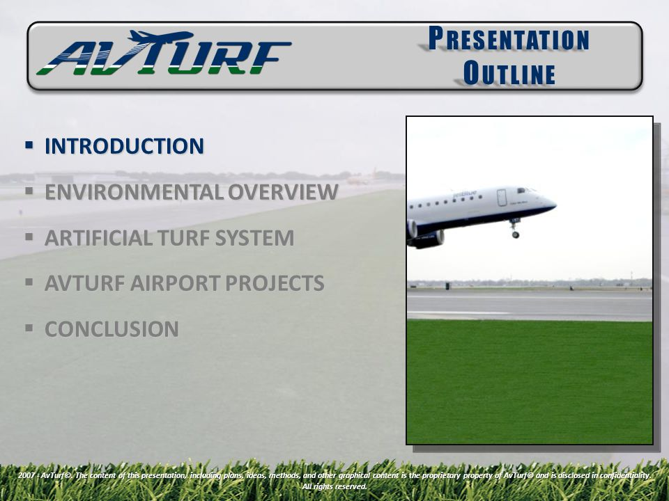 INTRODUCTION INTRODUCTION ENVIRONMENTAL OVERVIEW ENVIRONMENTAL OVERVIEW ARTIFICIAL TURF SYSTEM ARTIFICIAL TURF SYSTEM AVTURF AIRPORT PROJECTS AVTURF AIRPORT PROJECTS CONCLUSION CONCLUSION P RESENTATION O UTLINE 2007 - AvTurf©.