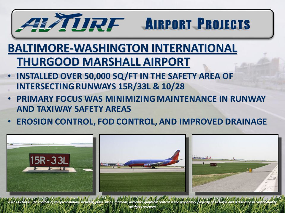 BALTIMORE-WASHINGTON INTERNATIONAL THURGOOD MARSHALL AIRPORT INSTALLED OVER 50,000 SQ/FT IN THE SAFETY AREA OF INTERSECTING RUNWAYS 15R/33L & 10/28 INSTALLED OVER 50,000 SQ/FT IN THE SAFETY AREA OF INTERSECTING RUNWAYS 15R/33L & 10/28 PRIMARY FOCUS WAS MINIMIZING MAINTENANCE IN RUNWAY AND TAXIWAY SAFETY AREAS PRIMARY FOCUS WAS MINIMIZING MAINTENANCE IN RUNWAY AND TAXIWAY SAFETY AREAS EROSION CONTROL, FOD CONTROL, AND IMPROVED DRAINAGE EROSION CONTROL, FOD CONTROL, AND IMPROVED DRAINAGE A IRPORT P ROJECTS 2007 - AvTurf©.