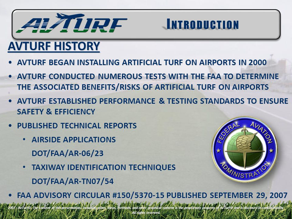 AVTURF HISTORY AVTURF BEGAN INSTALLING ARTIFICIAL TURF ON AIRPORTS IN 2000AVTURF BEGAN INSTALLING ARTIFICIAL TURF ON AIRPORTS IN 2000 AVTURF CONDUCTED NUMEROUS TESTS WITH THE FAA TO DETERMINE THE ASSOCIATED BENEFITS/RISKS OF ARTIFICIAL TURF ON AIRPORTSAVTURF CONDUCTED NUMEROUS TESTS WITH THE FAA TO DETERMINE THE ASSOCIATED BENEFITS/RISKS OF ARTIFICIAL TURF ON AIRPORTS AVTURF ESTABLISHED PERFORMANCE & TESTING STANDARDS TO ENSURE SAFETY & EFFICIENCYAVTURF ESTABLISHED PERFORMANCE & TESTING STANDARDS TO ENSURE SAFETY & EFFICIENCY PUBLISHED TECHNICAL REPORTSPUBLISHED TECHNICAL REPORTS AIRSIDE APPLICATIONS AIRSIDE APPLICATIONSDOT/FAA/AR-06/23 TAXIWAY IDENTIFICATION TECHNIQUES TAXIWAY IDENTIFICATION TECHNIQUESDOT/FAA/AR-TN07/54 FAA ADVISORY CIRCULAR #150/5370-15 PUBLISHED SEPTEMBER 29, 2007FAA ADVISORY CIRCULAR #150/5370-15 PUBLISHED SEPTEMBER 29, 2007 I NTRODUCTION 2007 - AvTurf©.
