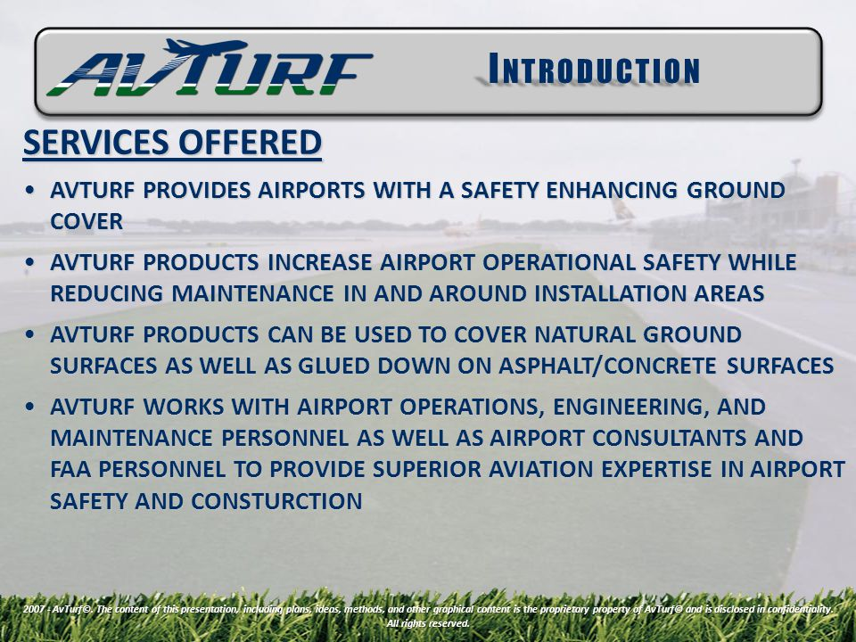 SERVICES OFFERED AVTURF PROVIDES AIRPORTS WITH A SAFETY ENHANCING GROUND COVERAVTURF PROVIDES AIRPORTS WITH A SAFETY ENHANCING GROUND COVER AVTURF PRODUCTS INCREASE AIRPORT OPERATIONAL SAFETY WHILE REDUCING MAINTENANCE IN AND AROUND INSTALLATION AREASAVTURF PRODUCTS INCREASE AIRPORT OPERATIONAL SAFETY WHILE REDUCING MAINTENANCE IN AND AROUND INSTALLATION AREAS AVTURF PRODUCTS CAN BE USED TO COVER NATURAL GROUND SURFACES AS WELL AS GLUED DOWN ON ASPHALT/CONCRETE SURFACESAVTURF PRODUCTS CAN BE USED TO COVER NATURAL GROUND SURFACES AS WELL AS GLUED DOWN ON ASPHALT/CONCRETE SURFACES AVTURF WORKS WITH AIRPORT OPERATIONS, ENGINEERING, AND MAINTENANCE PERSONNEL AS WELL AS AIRPORT CONSULTANTS AND FAA PERSONNEL TO PROVIDE SUPERIOR AVIATION EXPERTISE IN AIRPORT SAFETY AND CONSTURCTIONAVTURF WORKS WITH AIRPORT OPERATIONS, ENGINEERING, AND MAINTENANCE PERSONNEL AS WELL AS AIRPORT CONSULTANTS AND FAA PERSONNEL TO PROVIDE SUPERIOR AVIATION EXPERTISE IN AIRPORT SAFETY AND CONSTURCTION I NTRODUCTION 2007 - AvTurf©.
