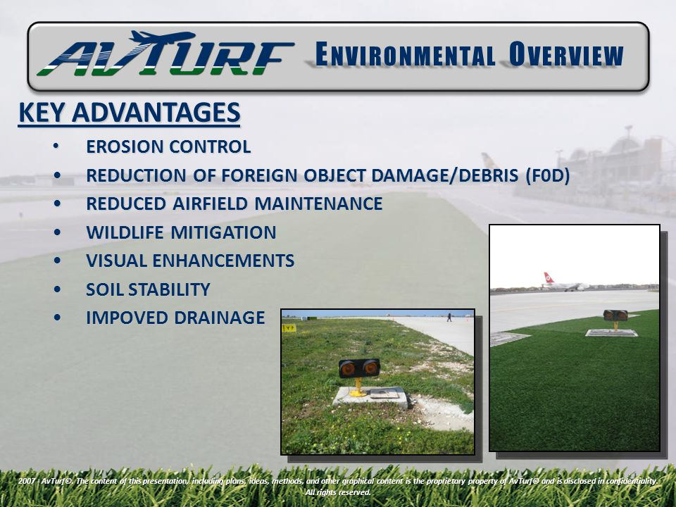 KEY ADVANTAGES EROSION CONTROL EROSION CONTROL REDUCTION OF FOREIGN OBJECT DAMAGE/DEBRIS (F0D)REDUCTION OF FOREIGN OBJECT DAMAGE/DEBRIS (F0D) REDUCED AIRFIELD MAINTENANCEREDUCED AIRFIELD MAINTENANCE WILDLIFE MITIGATIONWILDLIFE MITIGATION VISUAL ENHANCEMENTSVISUAL ENHANCEMENTS SOIL STABILITYSOIL STABILITY IMPOVED DRAINAGEIMPOVED DRAINAGE E NVIRONMENTAL O VERVIEW 2007 - AvTurf©.
