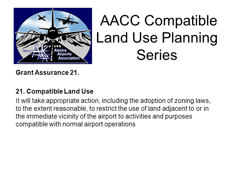 AACC- Compatible Land Use Planning Series Grant Assurance 21: Airport Operators (Sponsors) are becoming more aware of Non- compatible uses around the perimeter of public airports.
