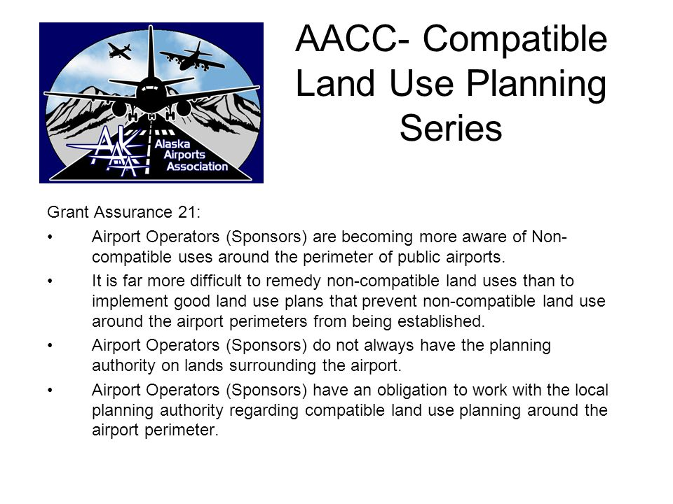 AACC Compatible Land Use Planning Series Airport Compatible Land Use Planning can touch on all aspects of Airport Management : –Finance –Leasing and contracts –Planning –Facility Maintenance and Operations –Security and Safety –Noise –Compliance with State and Federal Regulations –Capital Projects –Community Relations and Working with Local Governments