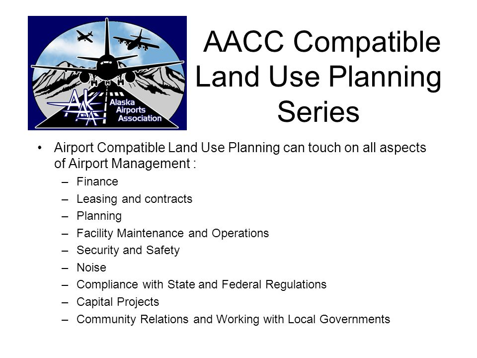 AACC Compatible Land Use Planning Series Airport Compatible Land Use Planning can touch on all aspects of Airport Management : –Finance –Leasing and c