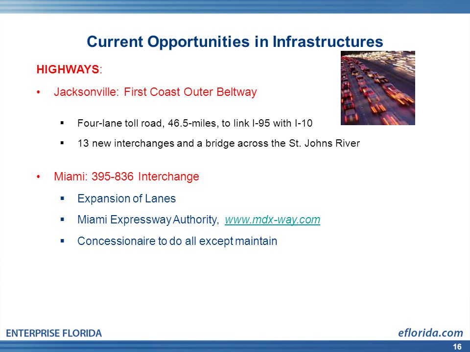 16 Current Opportunities in Infrastructures HIGHWAYS: Jacksonville: First Coast Outer Beltway Four-lane toll road, 46.5-miles, to link I-95 with I-10 13 new interchanges and a bridge across the St.