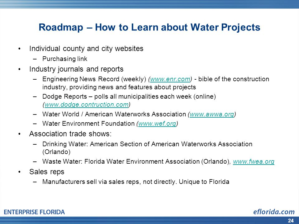 24 Roadmap – How to Learn about Water Projects Individual county and city websites –Purchasing link Industry journals and reports –Engineering News Record (weekly) (www.enr.com) - bible of the construction industry, providing news and features about projectswww.enr.com –Dodge Reports – polls all municipalities each week (online) (www.dodge.contruction.com)www.dodge.contruction.com –Water World / American Waterworks Association (www.awwa.org)www.awwa.org –Water Environment Foundation (www.wef.org)www.wef.org Association trade shows: –Drinking Water: American Section of American Waterworks Association (Orlando) –Waste Water: Florida Water Environment Association (Orlando), www.fwea.orgwww.fwea.org Sales reps –Manufacturers sell via sales reps, not directly.
