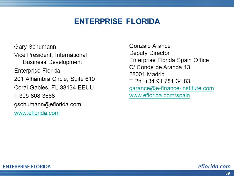 39 ENTERPRISE FLORIDA Gary Schumann Vice President, International Business Development Enterprise Florida 201 Alhambra Circle, Suite 610 Coral Gables, FL 33134 EEUU T 305 808 3668 gschumann@eflorida.com www.eflorida.com Gonzalo Arance Deputy Director Enterprise Florida Spain Office C/ Conde de Aranda 13 28001 Madrid T Ph: +34 91 781 34 83 garance@e-finance-institute.com www.eflorida.com/spain
