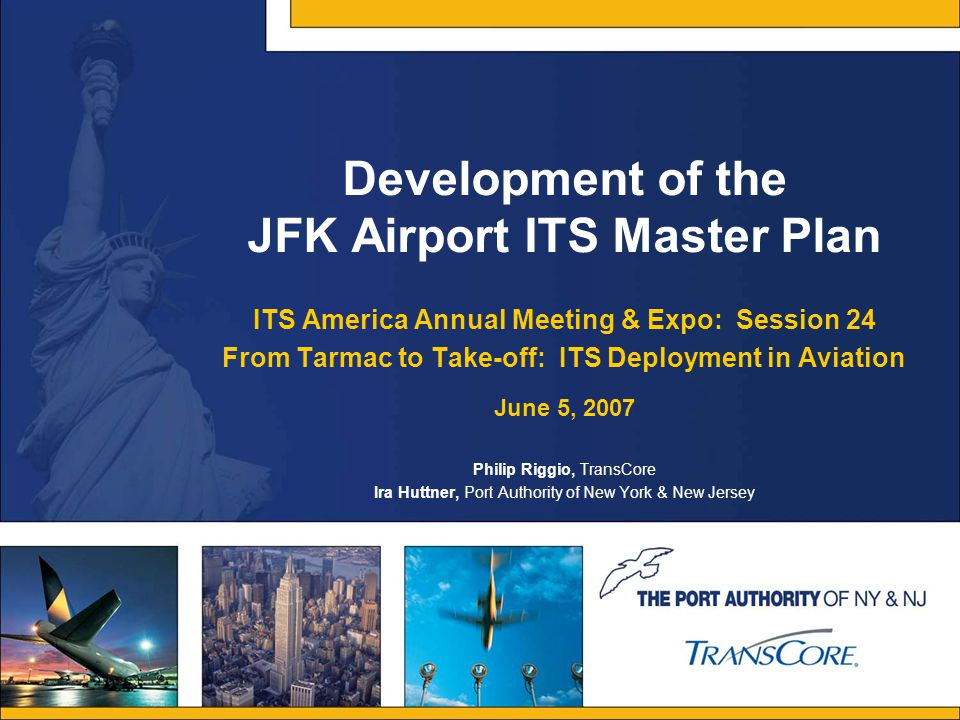 Development of the JFK Airport ITS Master Plan ITS America Annual Meeting & Expo: Session 24 From Tarmac to Take-off: ITS Deployment in Aviation June 5, 2007 Philip Riggio, TransCore Ira Huttner, Port Authority of New York & New Jersey